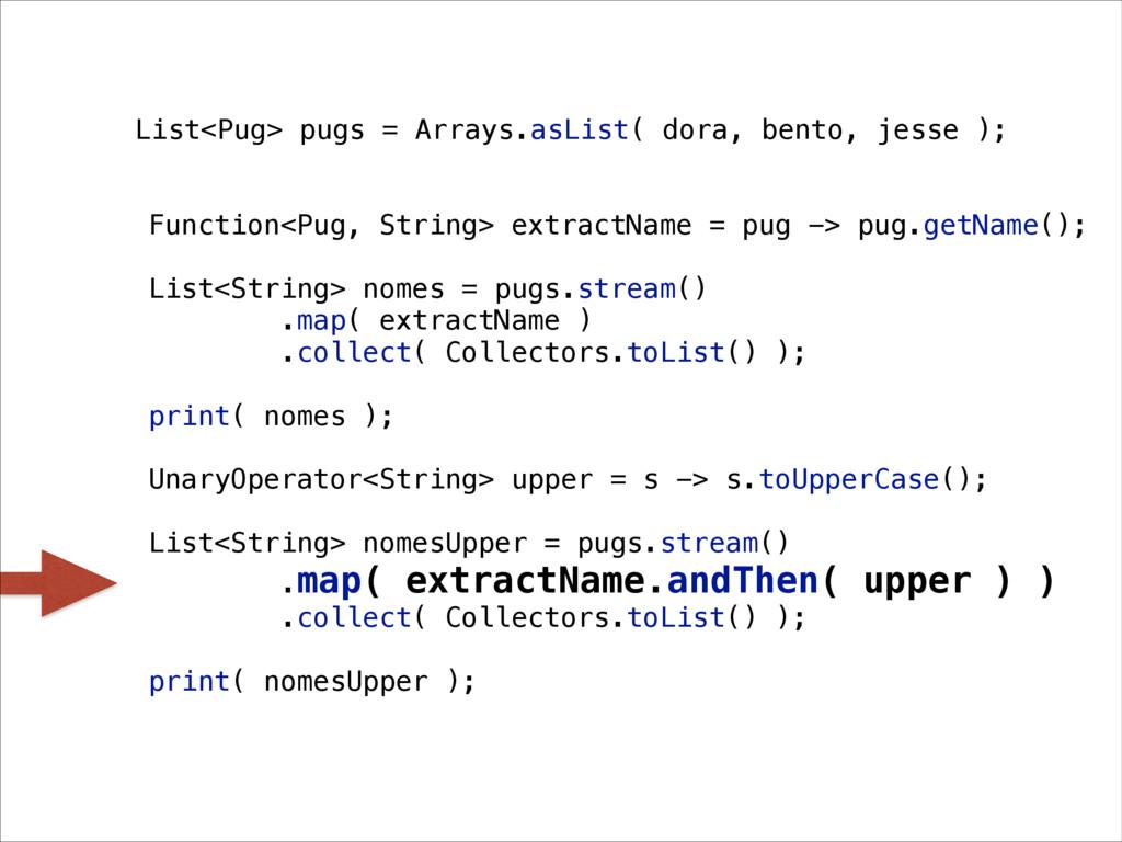 List<Pug> pugs = Arrays.asList( dora, bento, je...