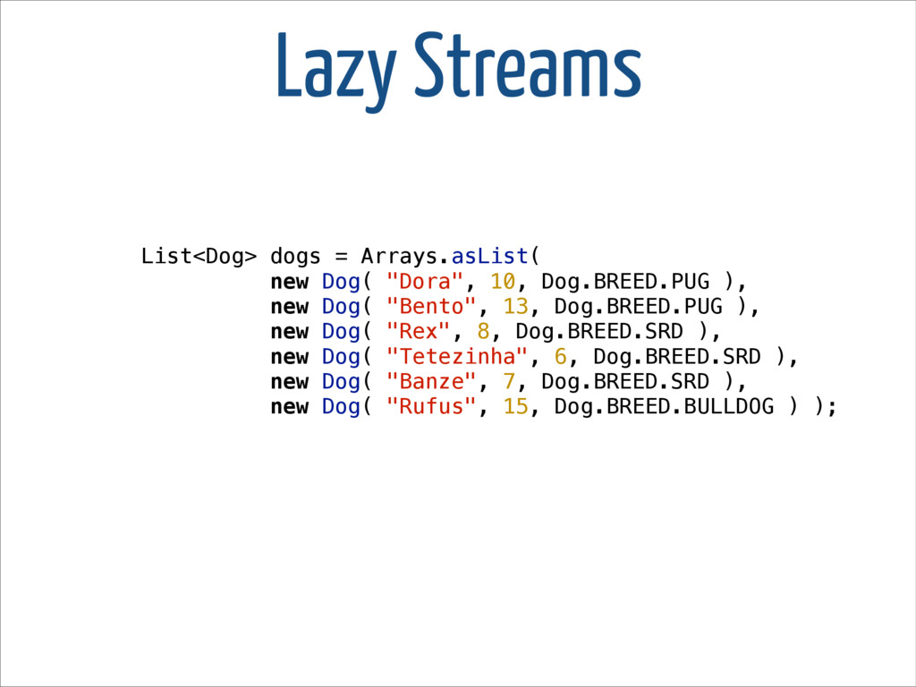 Lazy Streams List<Dog> dogs = Arrays.asList( ne...