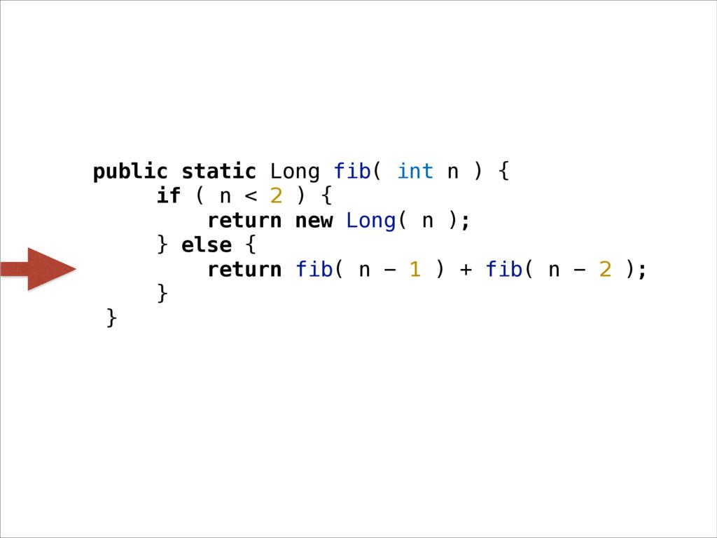 public static Long fib( int n ) { if ( n < 2 ) ...