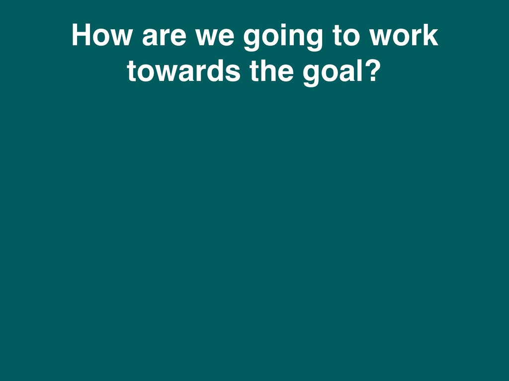How are we going to work towards the goal?