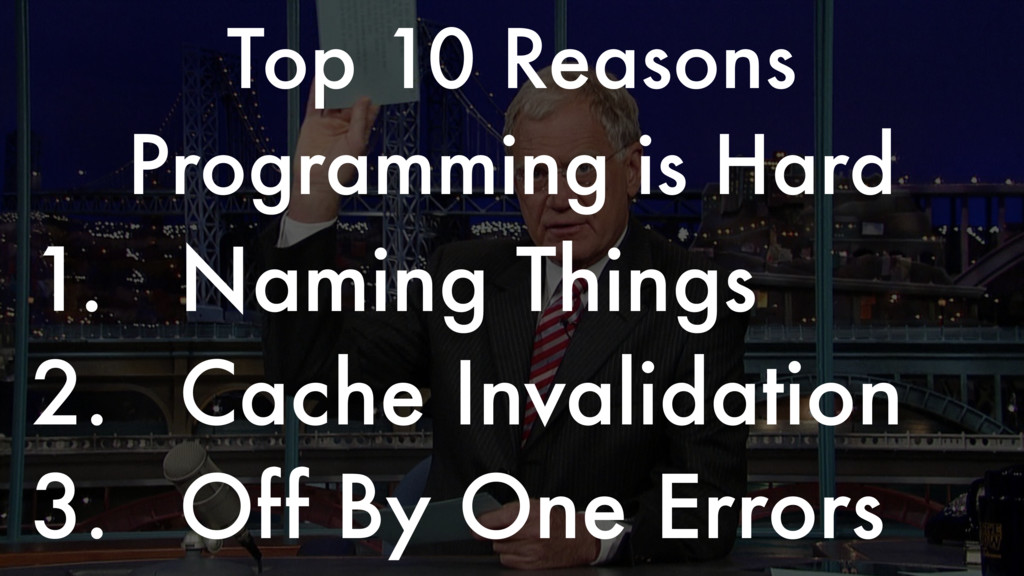 1. Naming Things 2. Cache Invalidation 3. Off B...