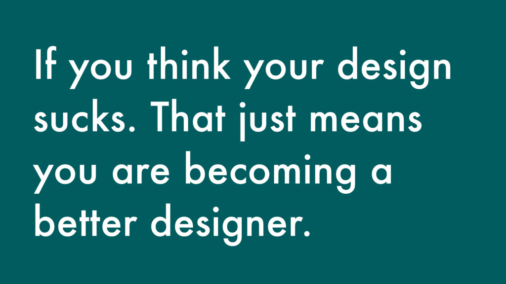 If you think your design sucks. That just means...