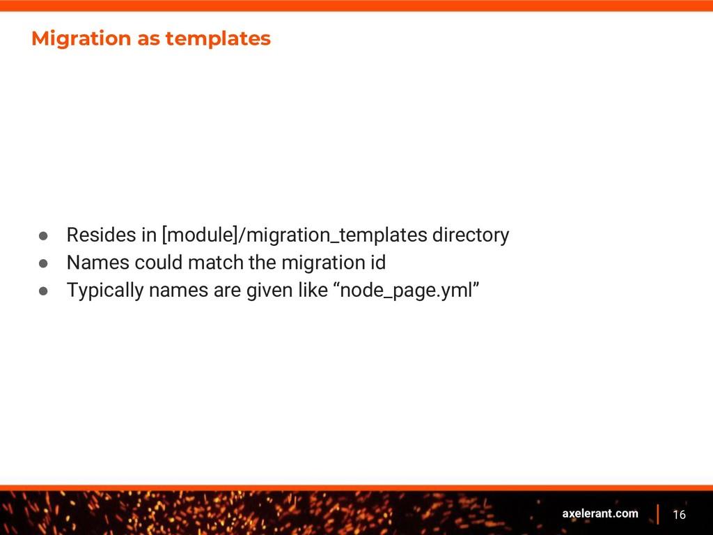 16 axelerant.com Migration as templates ● Resid...