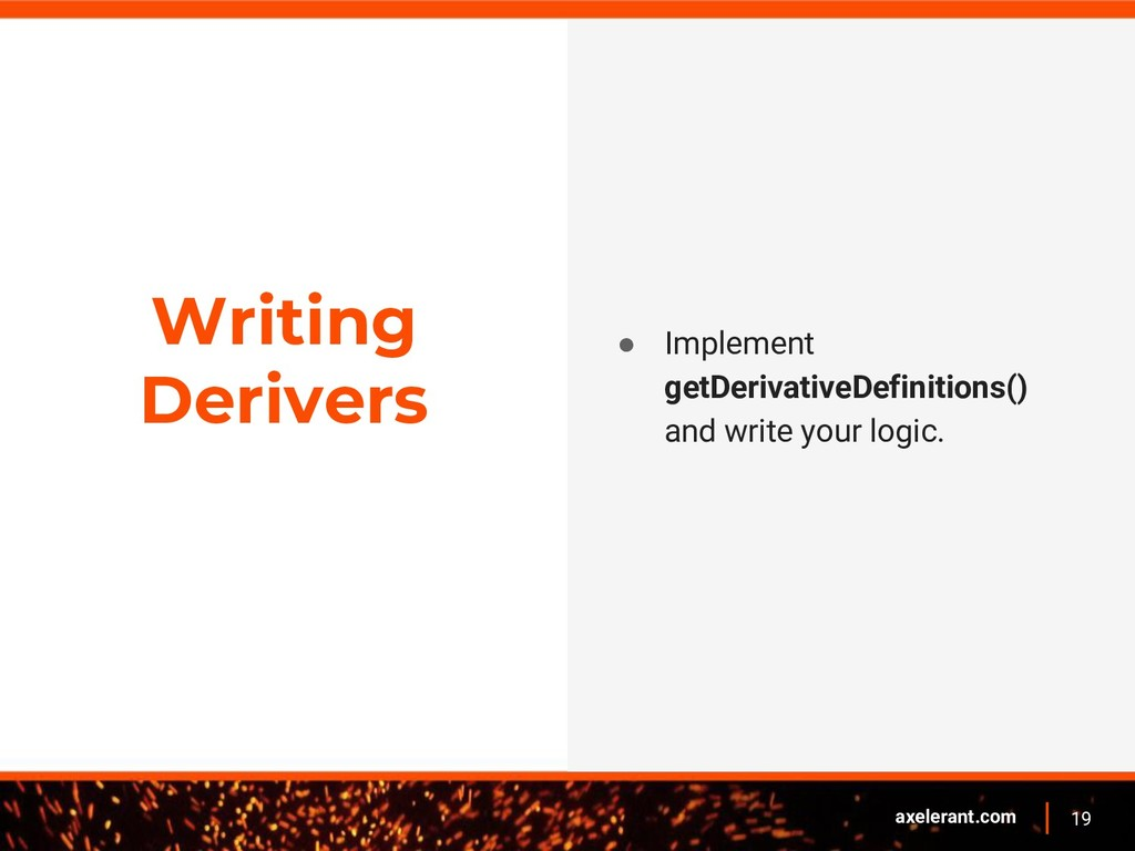 19 axelerant.com Writing Derivers ● Implement g...