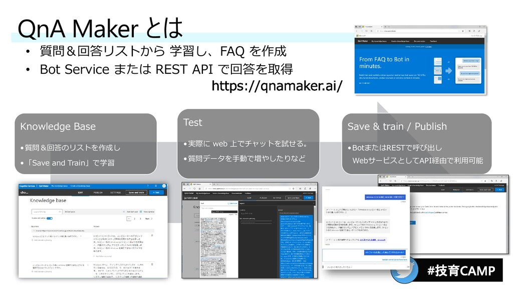 QnA Maker とは • 質問&回答リストから 学習し、FAQ を作成 • Bot Ser...