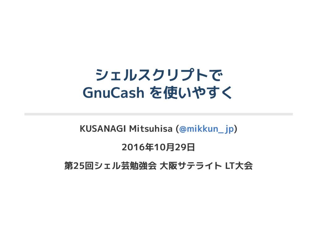 シェルスクリプトで GnuCash を使いやすく KUSANAGI Mitsuhisa (@m...