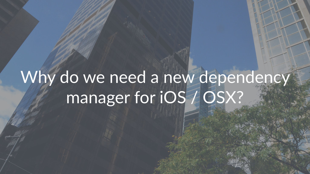 Why$do$we$need$a$new$dependency$ manager$for$iO...