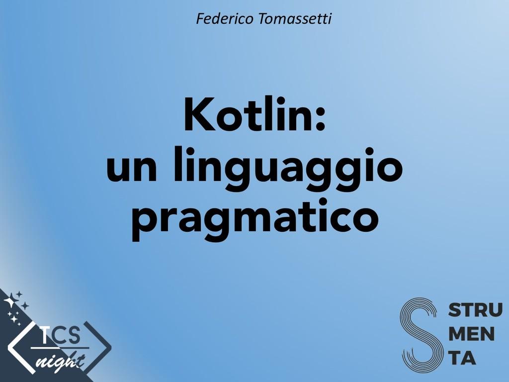 Kotlin: un linguaggio pragmatico Federico Tomas...
