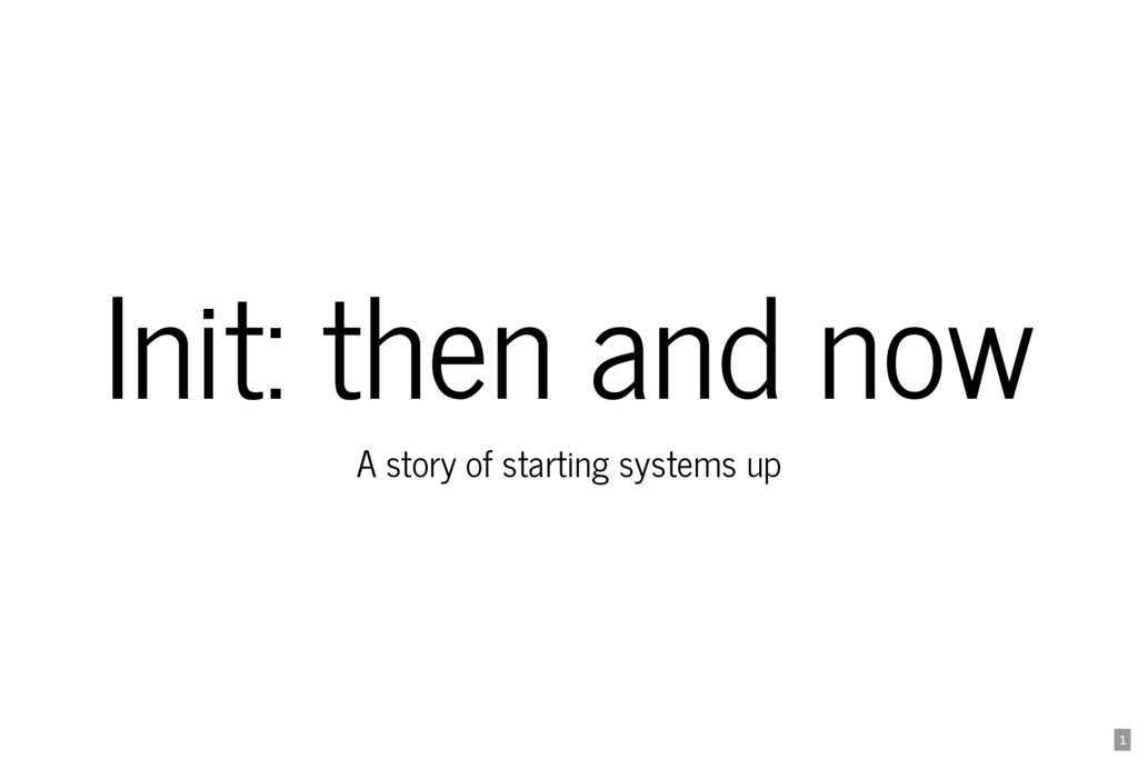 Init: then and now A story of starting systems ...