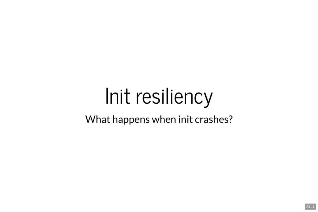 Init resiliency What happens when init crashes?...