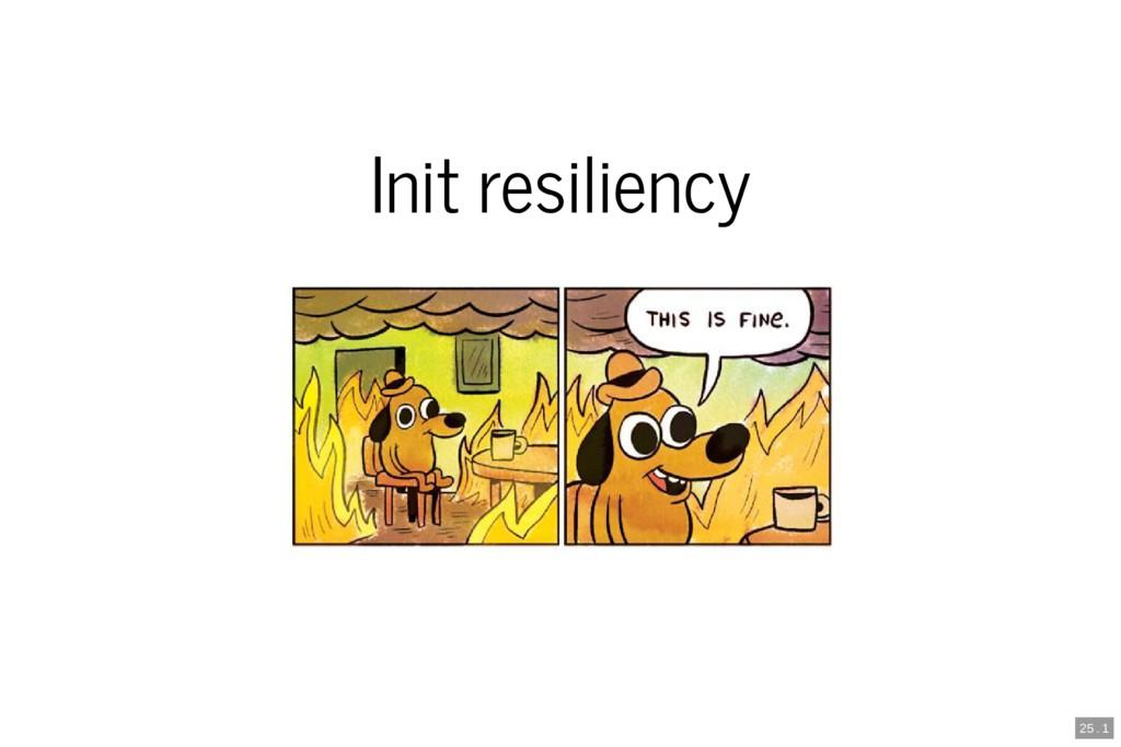 Init resiliency 25 . 1