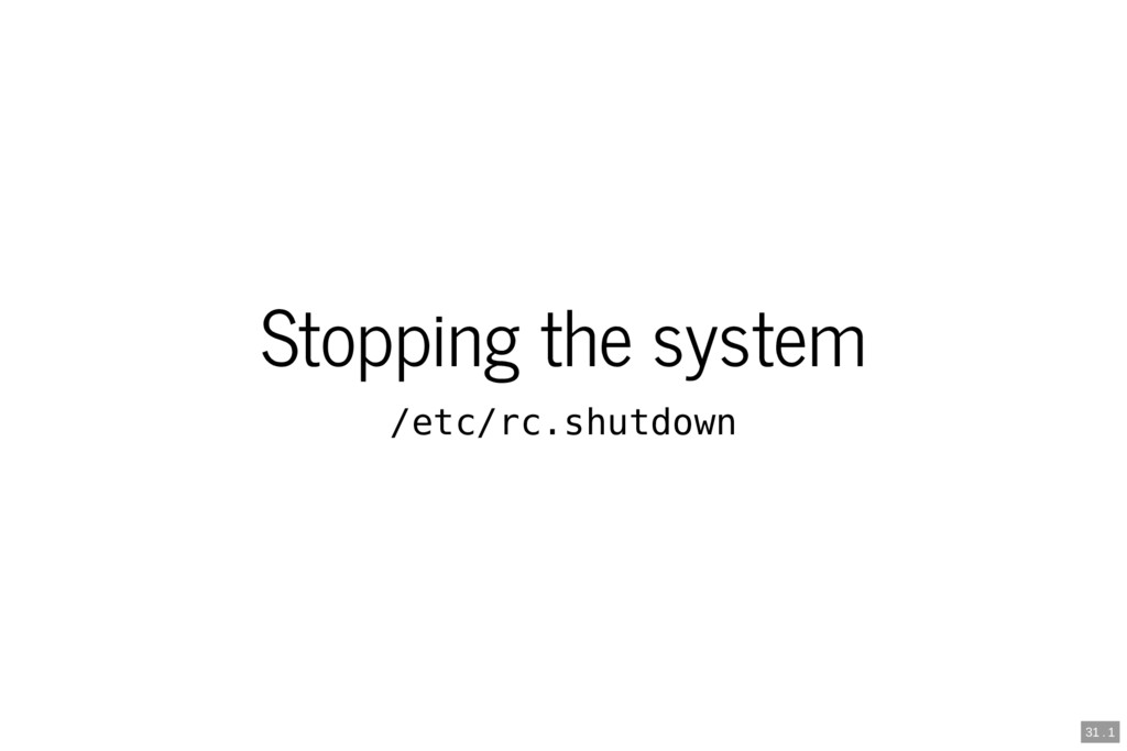 Stopping the system /etc/rc.shutdown 31 . 1