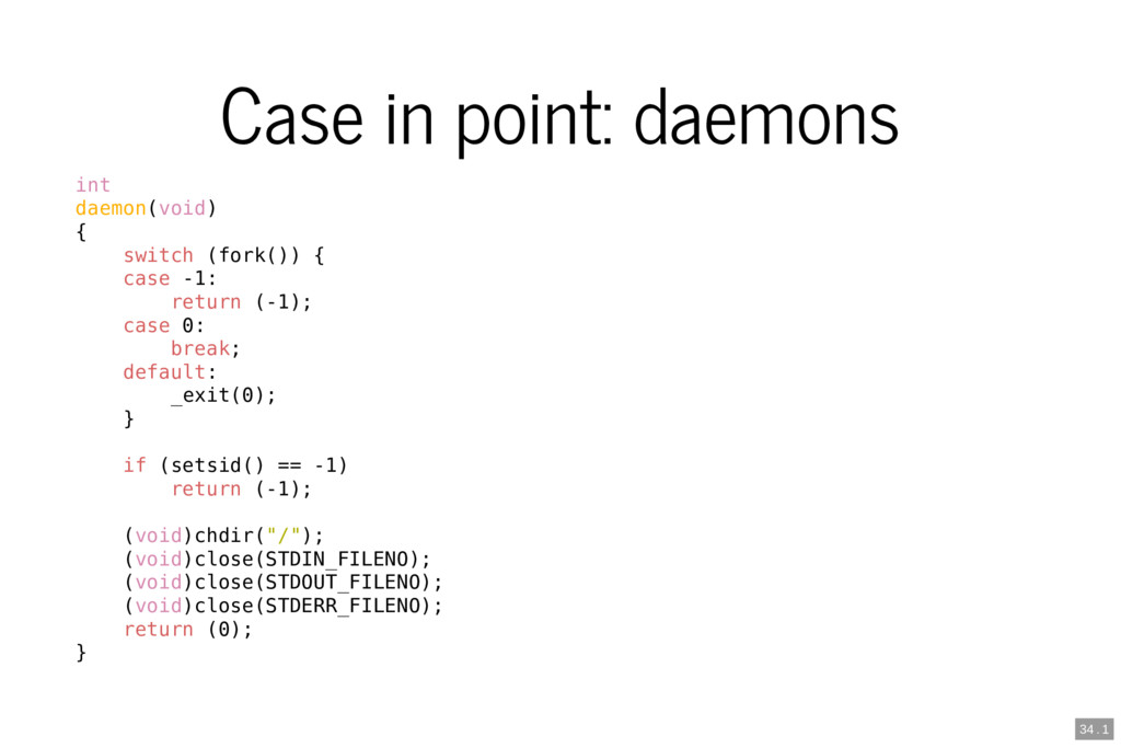 Case in point: daemons int daemon(void) { switc...