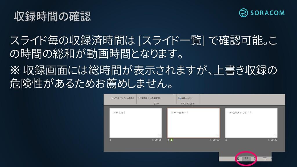 収録時間の確認 スライド毎の収録済時間は [スライド一覧] で確認可能。こ の時間の総和が動画...