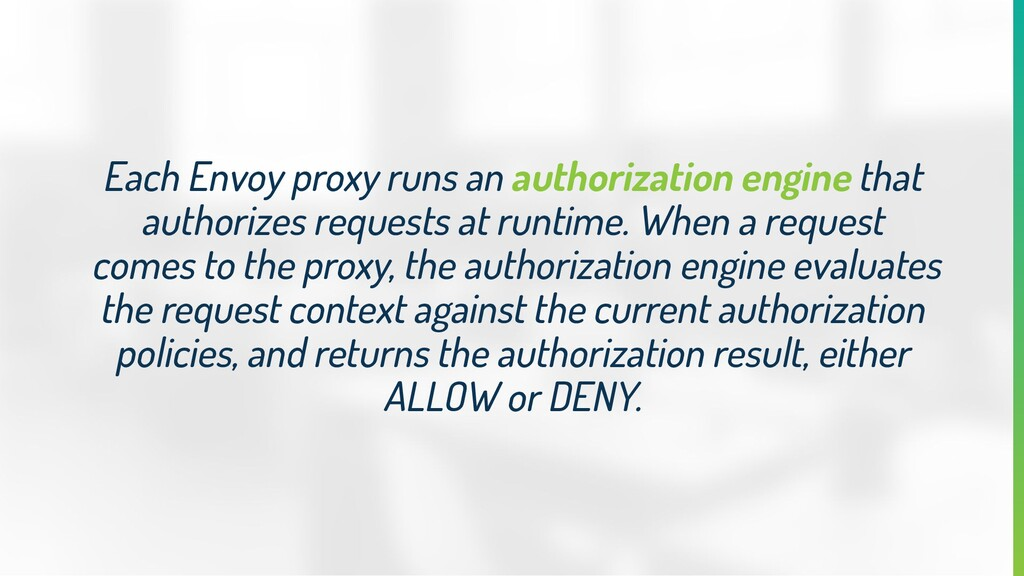 Each Envoy proxy runs an authorization engine t...