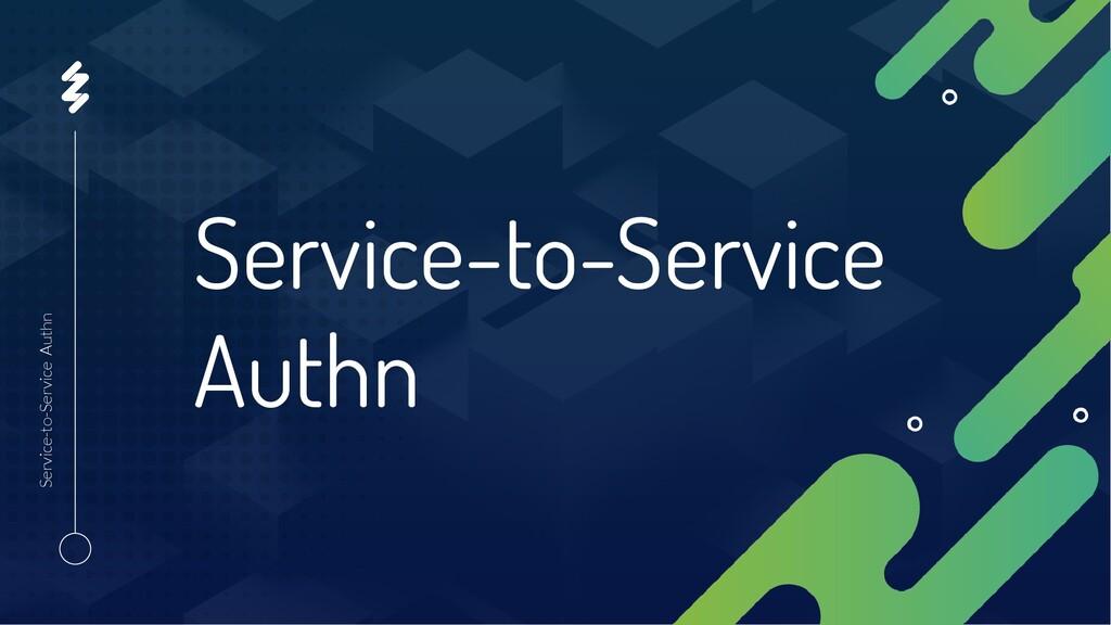 Service-to-Service Authn Service-to-Service Aut...