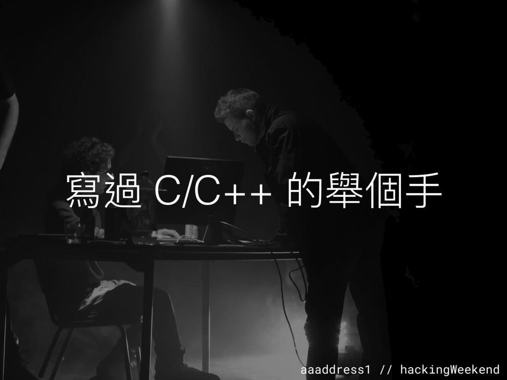 aaaddress1 // hackingWeekend 寫過 C/C++ 的舉個⼿手