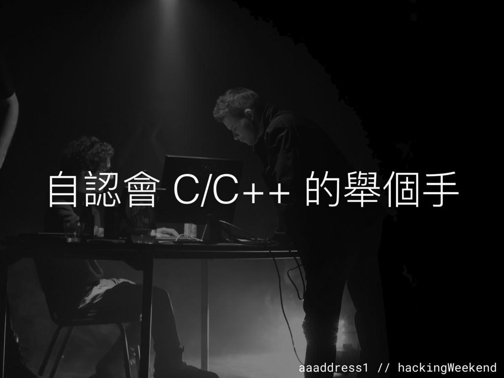 aaaddress1 // hackingWeekend ⾃自認會 C/C++ 的舉個⼿手