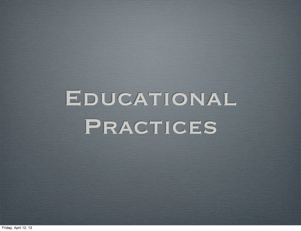 Educational Practices Friday, April 12, 13