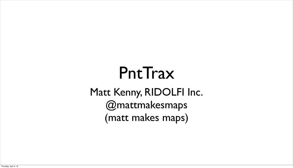 PntTrax Matt Kenny, RIDOLFI Inc. @mattmakesmaps...