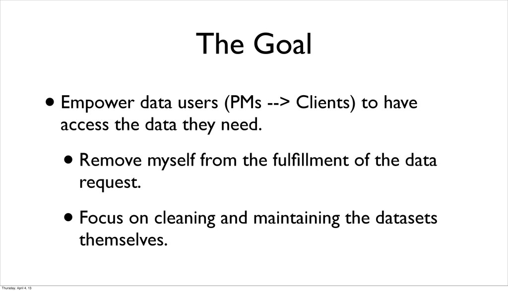 The Goal • Empower data users (PMs --> Clients)...