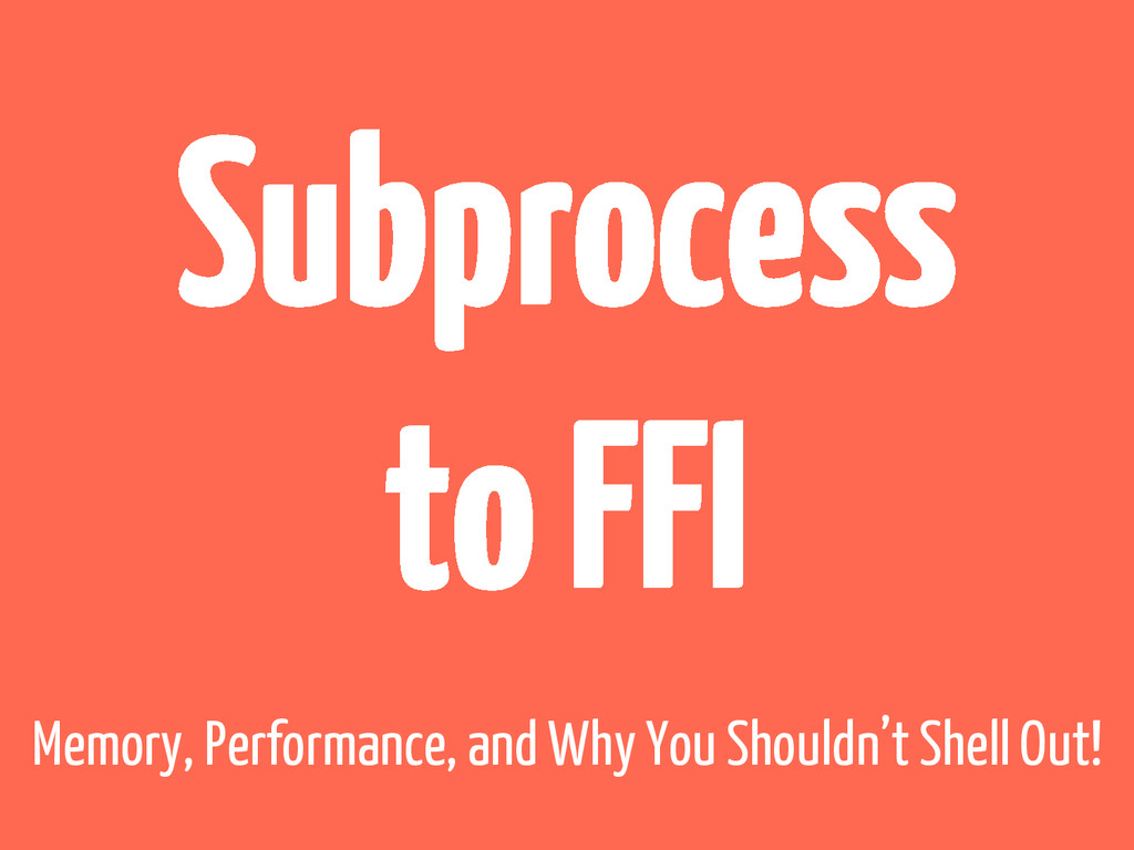 Subprocess to FFI Memory, Performance, and Why ...