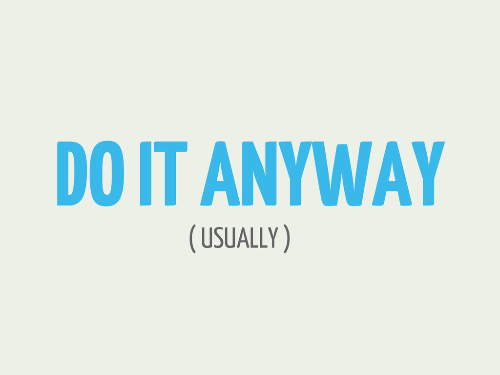 DO IT ANYWAY ( USUALLY )