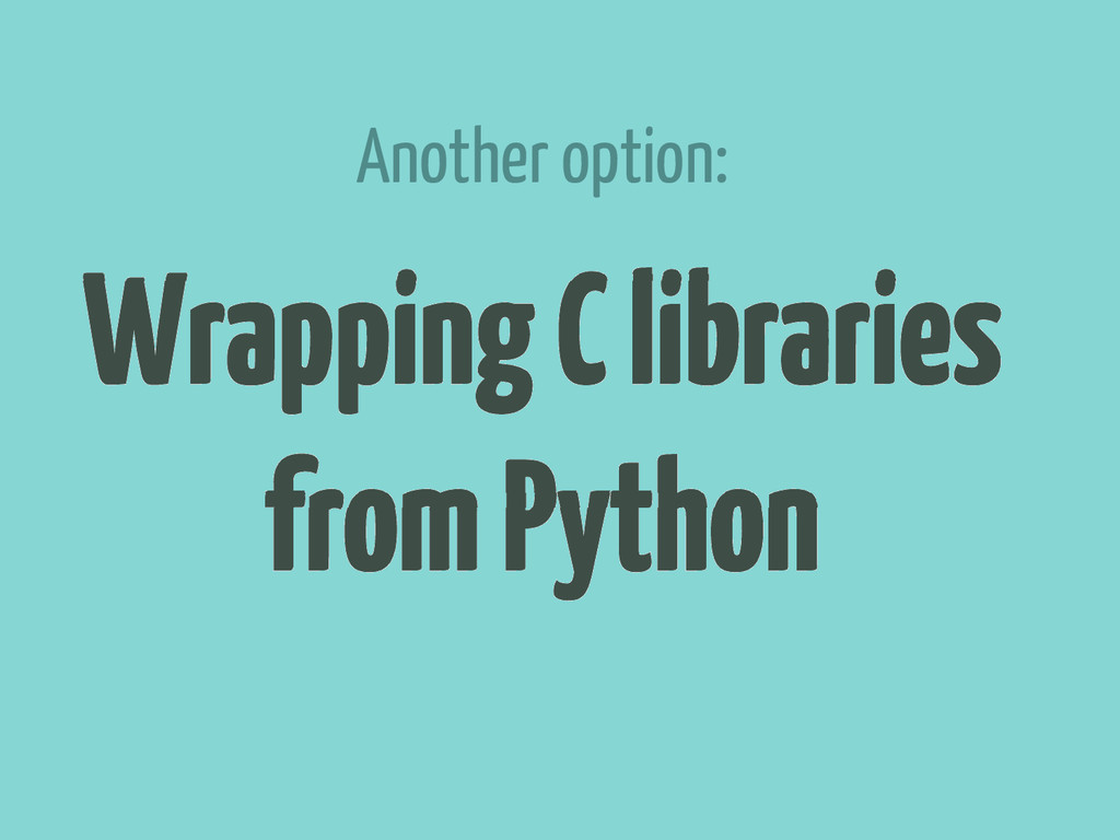 Wrapping C libraries from Python Another option: