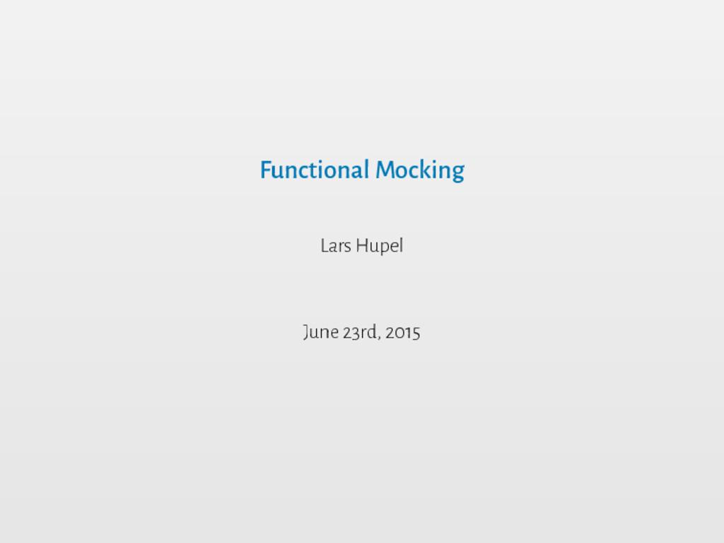 Functional Mocking Lars Hupel June 23rd, 2015