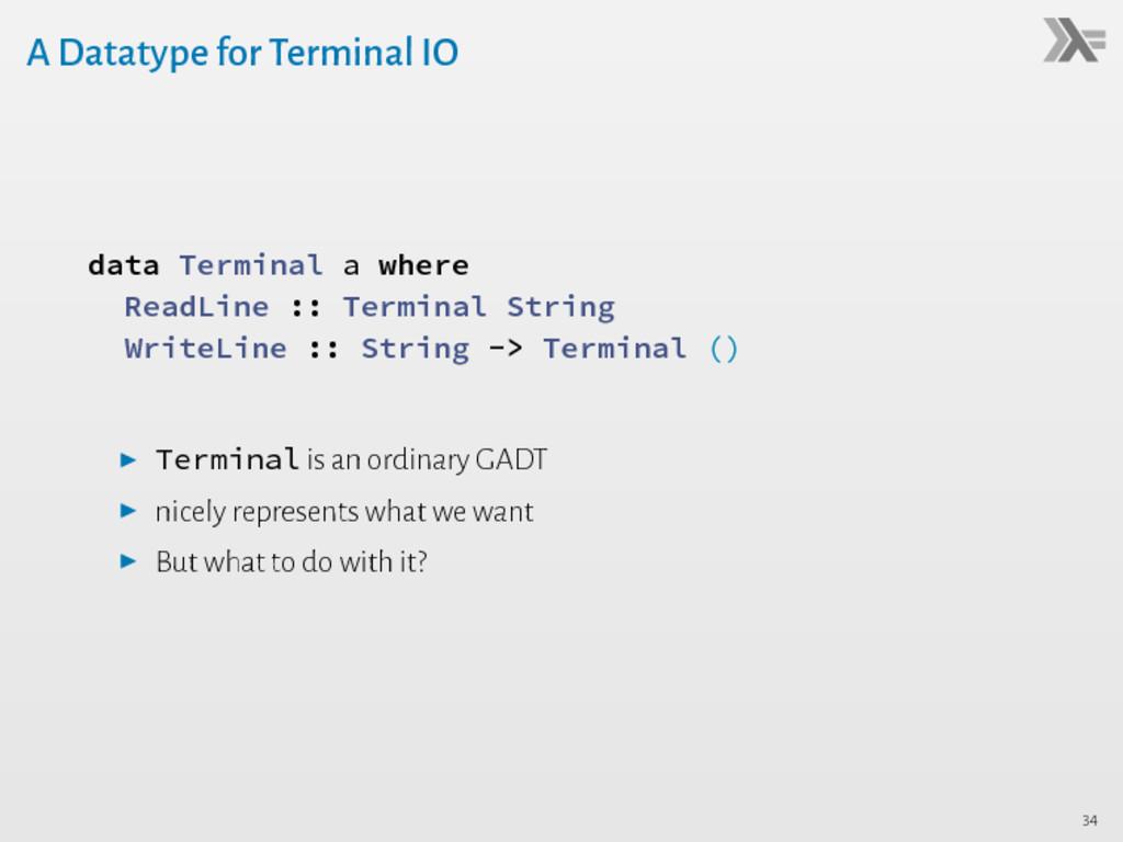 A Datatype for Terminal IO data Terminal a wher...