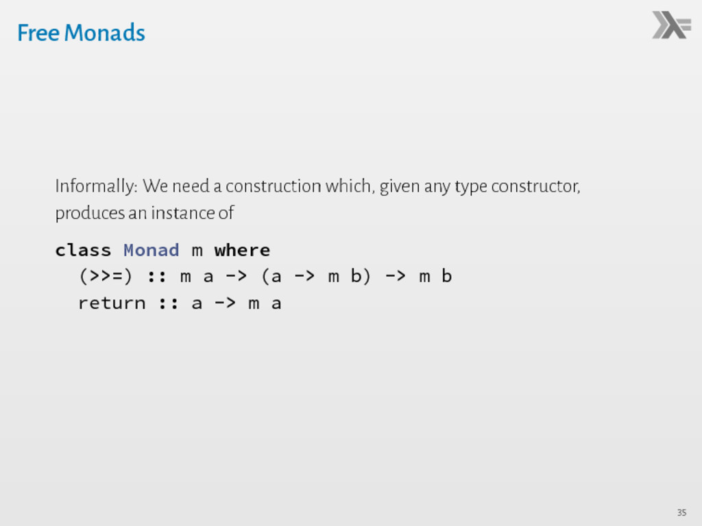 Free Monads Informally: We need a construction ...