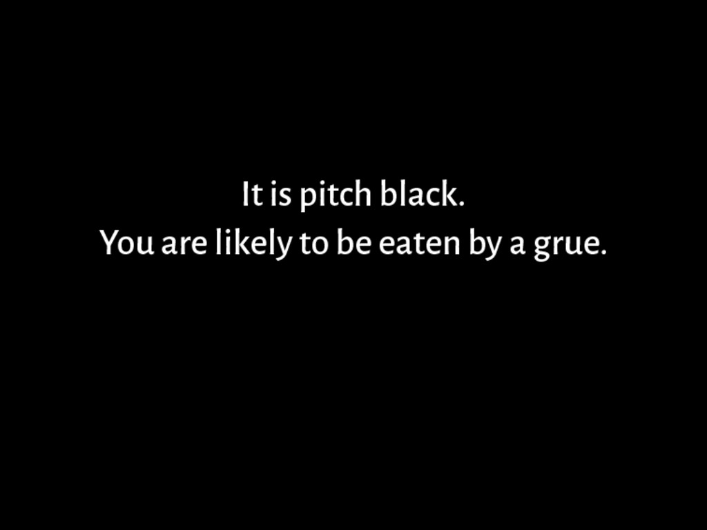 It is pitch black. You are likely to be eaten b...
