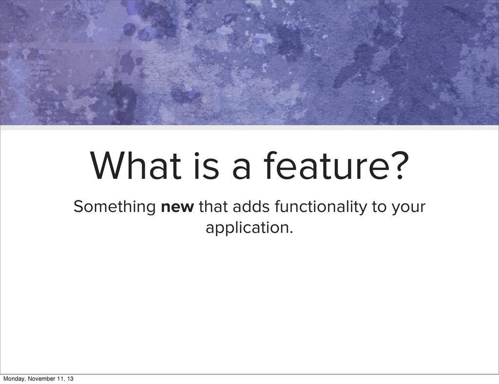 What is a feature? Something new that adds func...