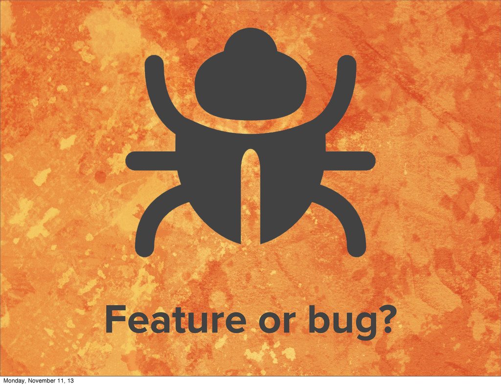 Feature or bug? Monday, November 11, 13