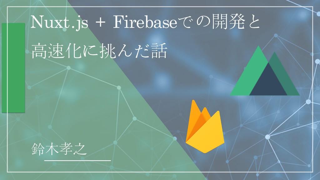 Nuxt.js + Firebaseでの開ൃと 高速化に挑んだ話 鈴木孝之