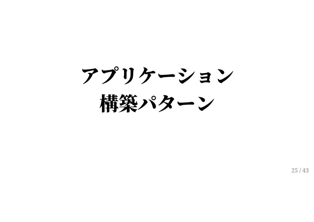 アプリケーション 構築パターン 25 / 43