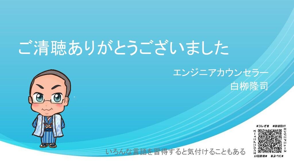 ご清聴ありがとうございました エンジニアカウンセラー 白栁隆司 いろんな言語を習得すると気付け...