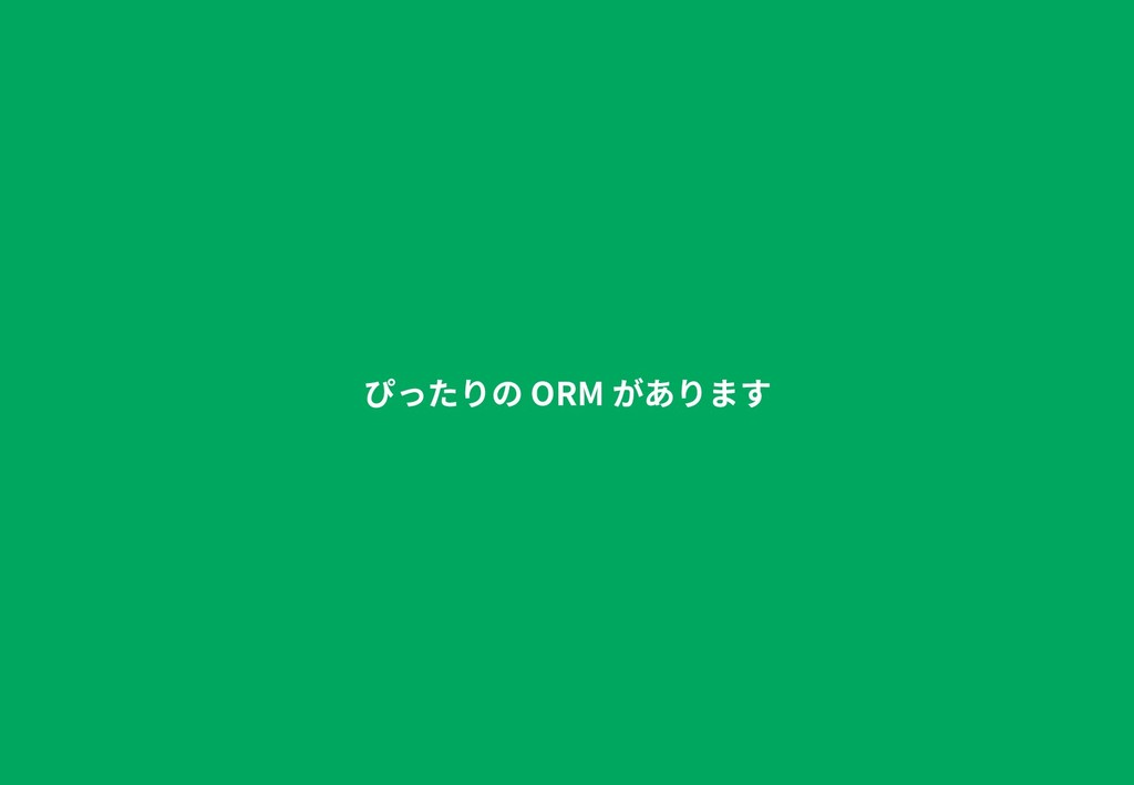 ぴったりの ORM があります