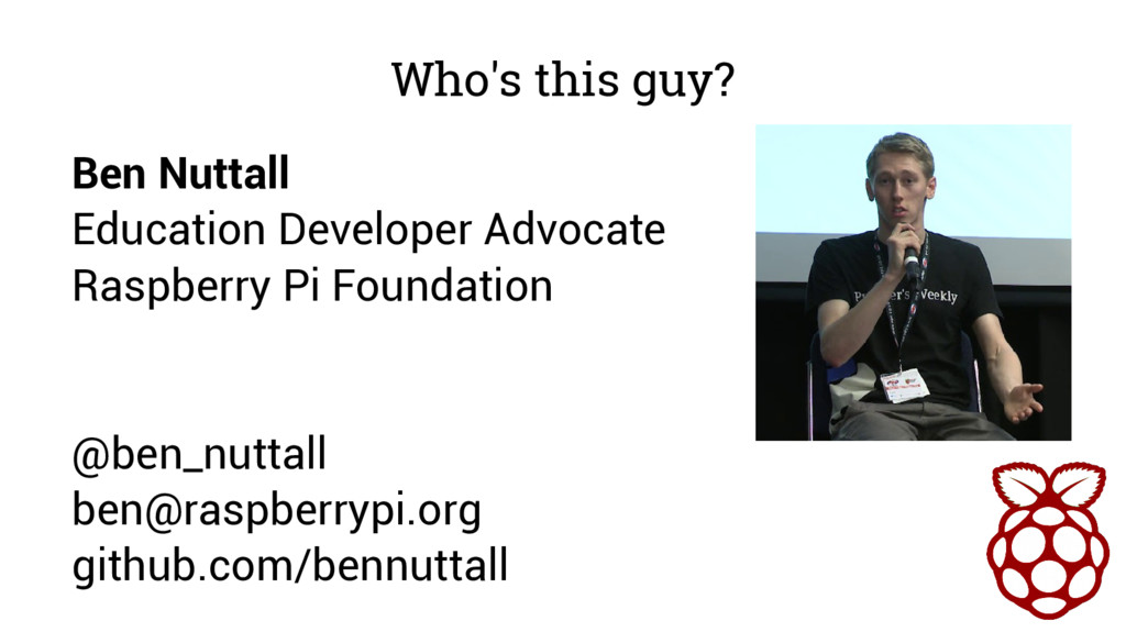 Who's this guy? Ben Nuttall Education Developer...