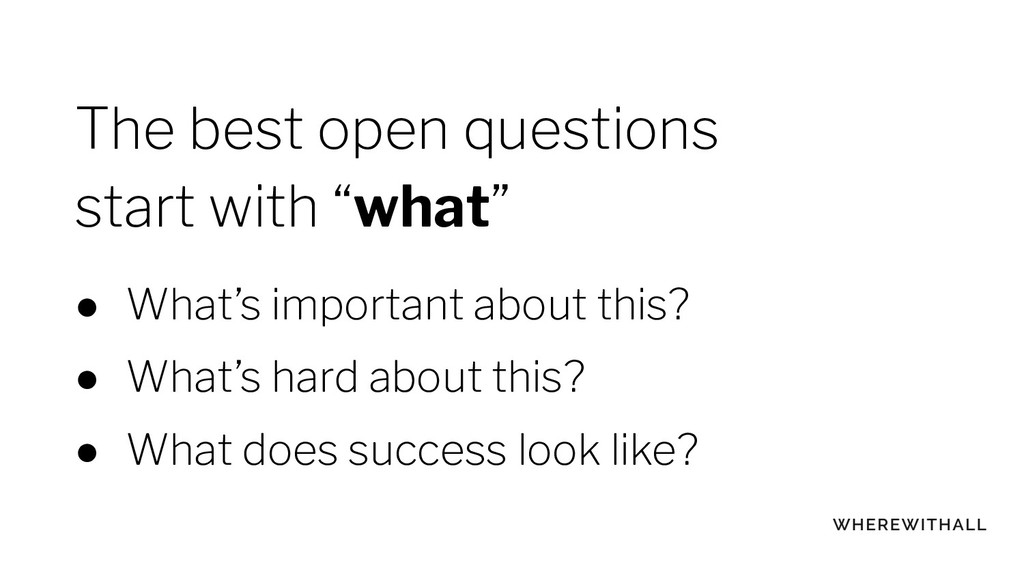 "The best open questions start with ""what"" ● Wha..."