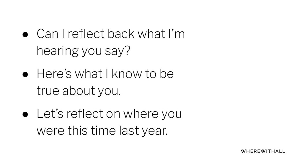 ● Can I reflect back what I'm hearing you say? ●...