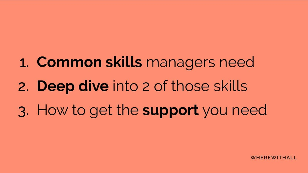 1. Common skills managers need 2. Deep dive int...