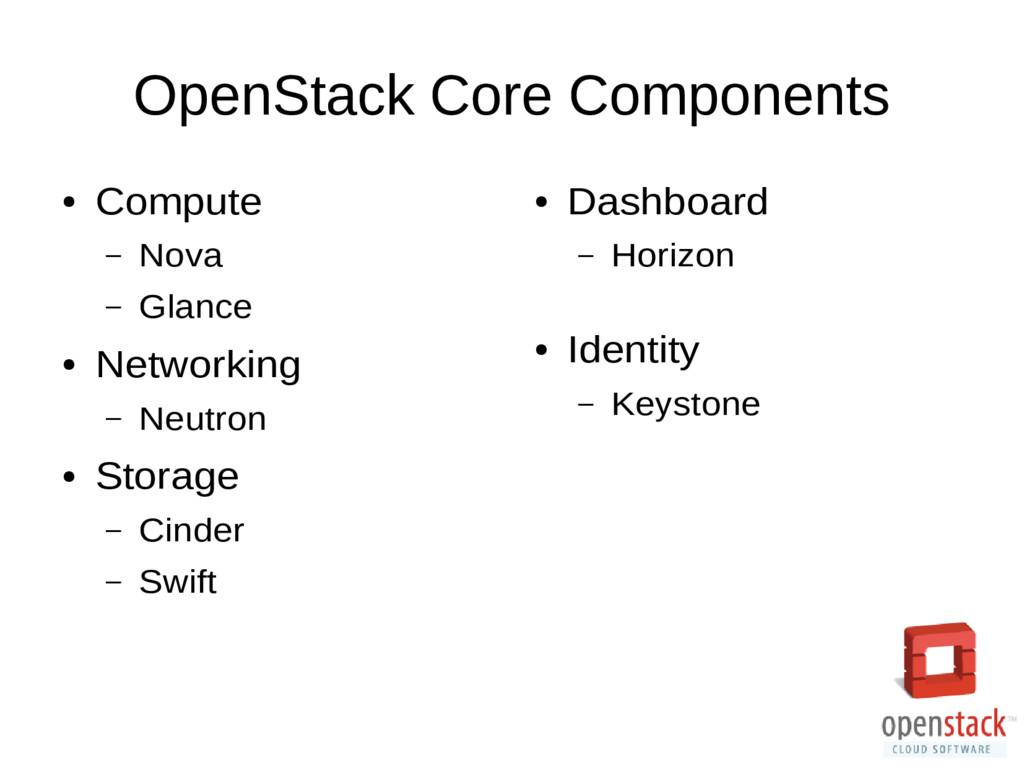 OpenStack Core Components ● Compute – Nova – Gl...