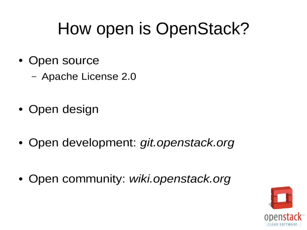 How open is OpenStack? ● Open source – Apache L...