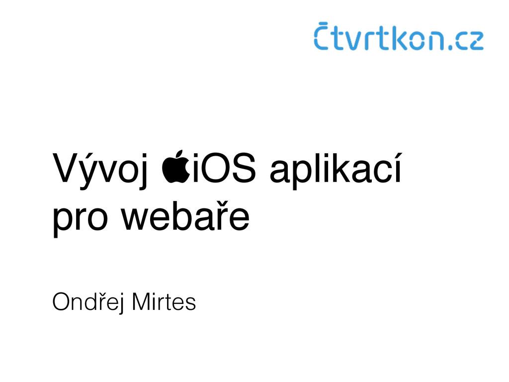 Vývoj iOS aplikací pro webaře Ondřej Mirtes