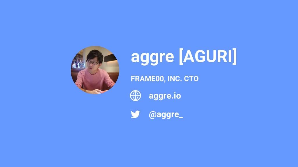 aggre [AGURI] @aggre_ FRAME00, INC. CTO aggre.io