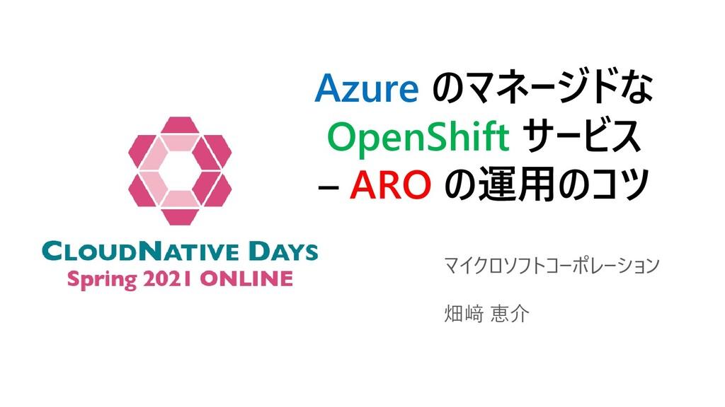 Azure のマネージドな OpenShift サービス – ARO の運用のコツ マイクロソ...