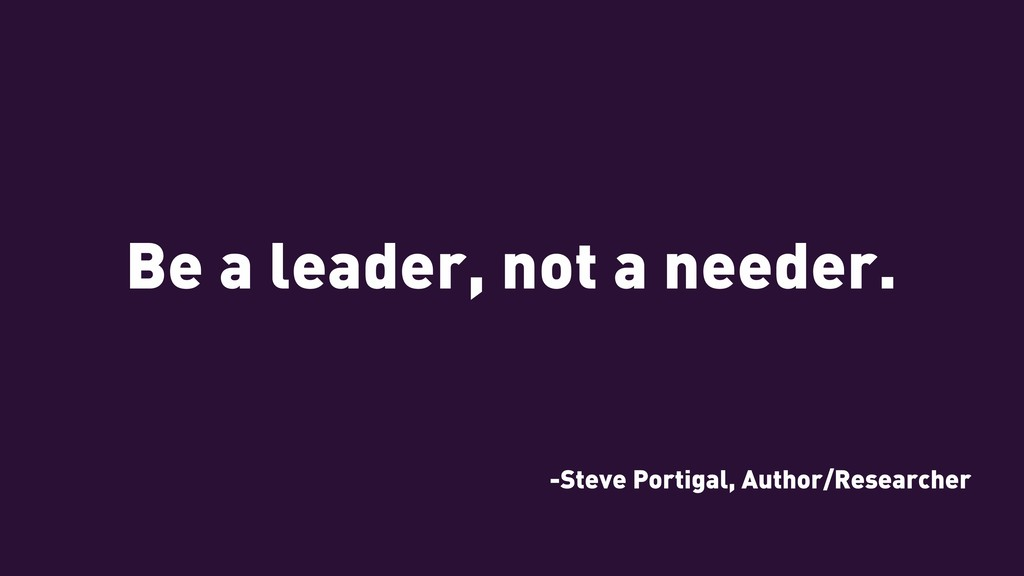 Be a leader, not a needer. -Steve Portigal, Aut...