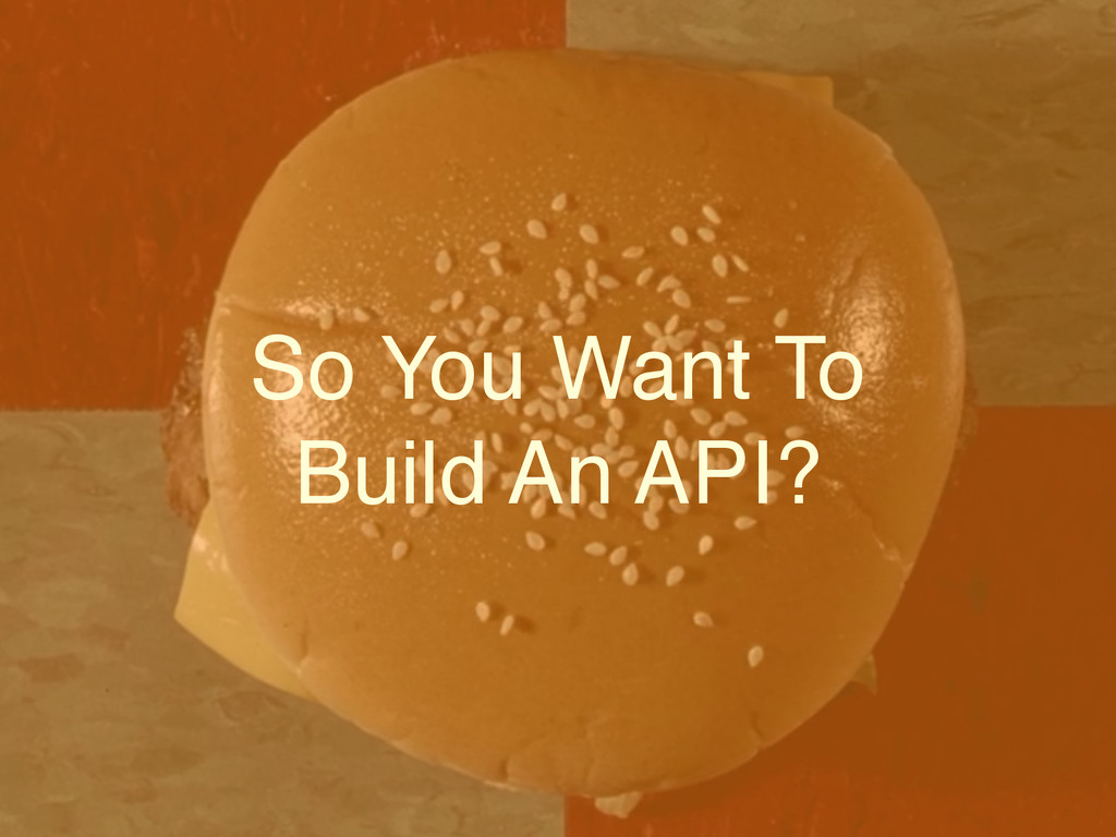 So You Want To! Build An API?