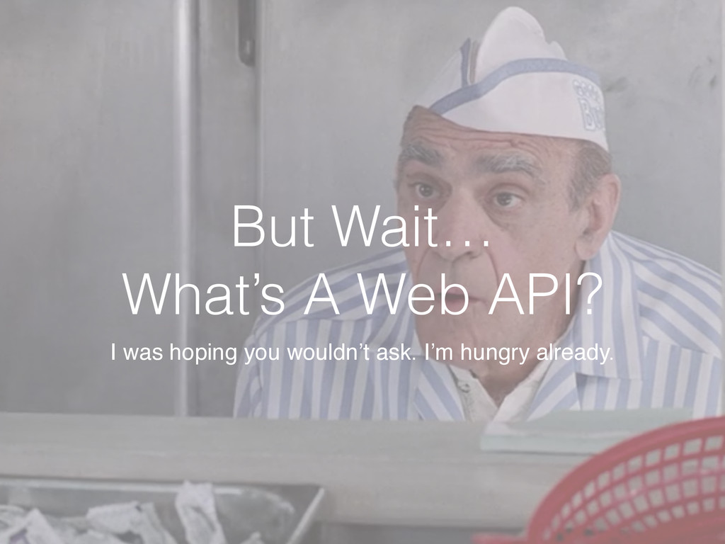 But Wait… What's A Web API? I was hoping you wo...